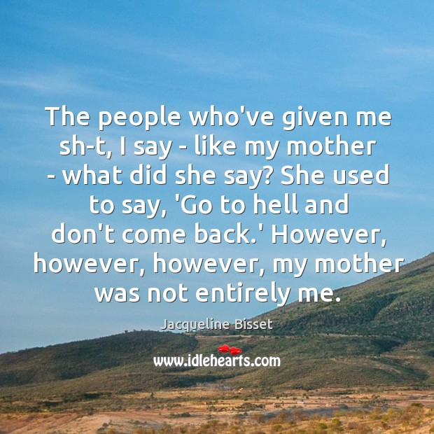 The people who've given me sh-t, I say – like my mother Image