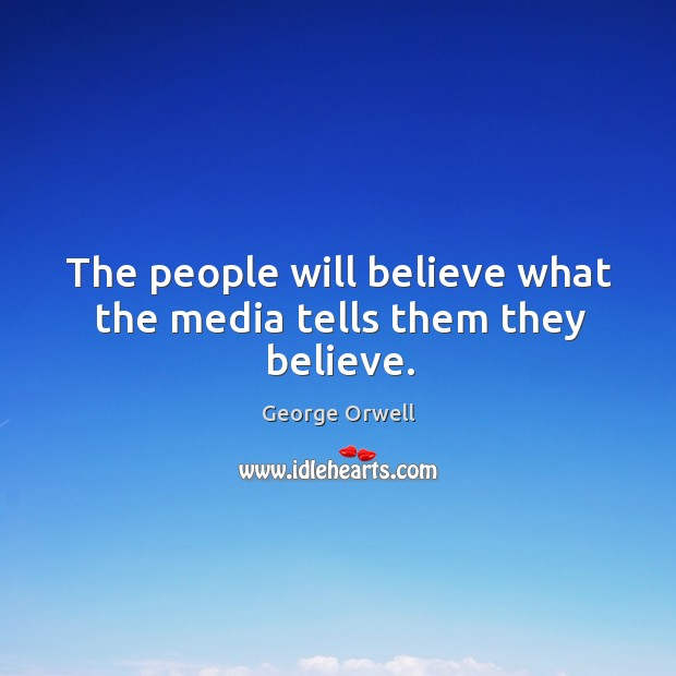 The people will believe what the media tells them they believe. Image