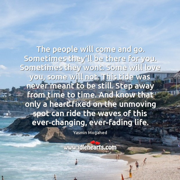 The people will come and go. Sometimes they'll be there for you. Image