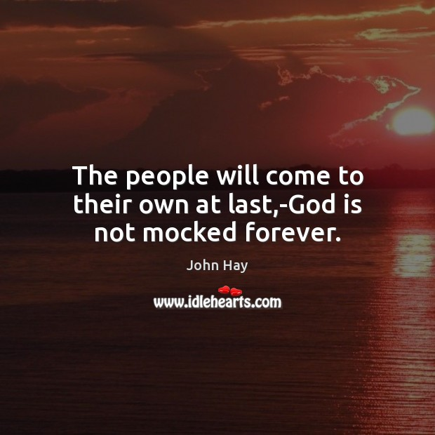 The people will come to their own at last,-God is not mocked forever. Image
