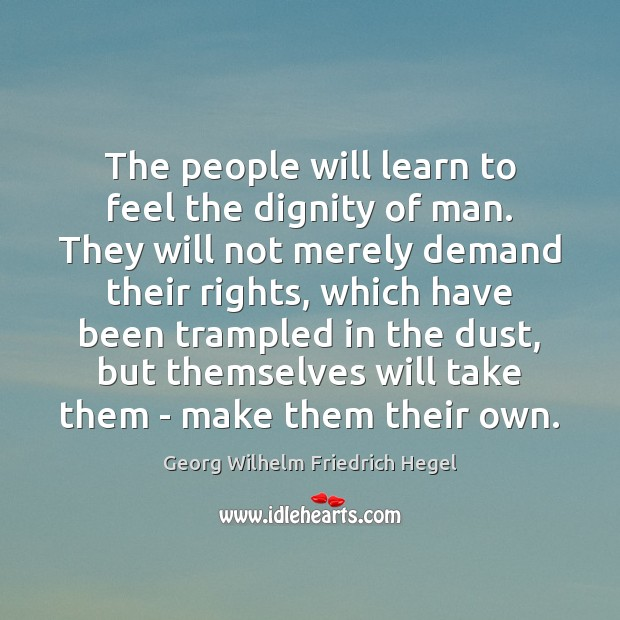 The people will learn to feel the dignity of man. They will Georg Wilhelm Friedrich Hegel Picture Quote