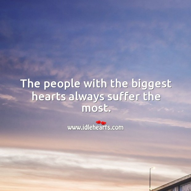 The people with the biggest hearts always suffer the most. Image