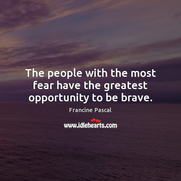 The people with the most fear have the greatest opportunity to be brave. Francine Pascal Picture Quote
