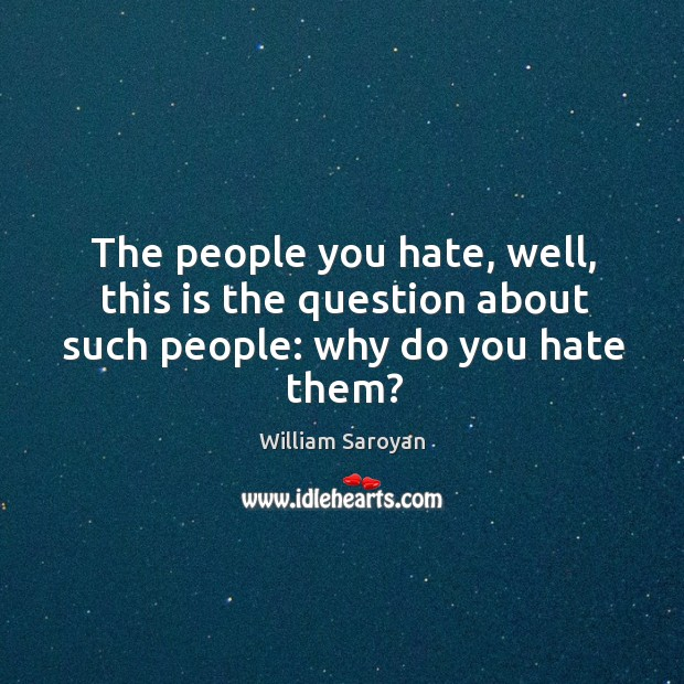 The people you hate, well, this is the question about such people: why do you hate them? Image