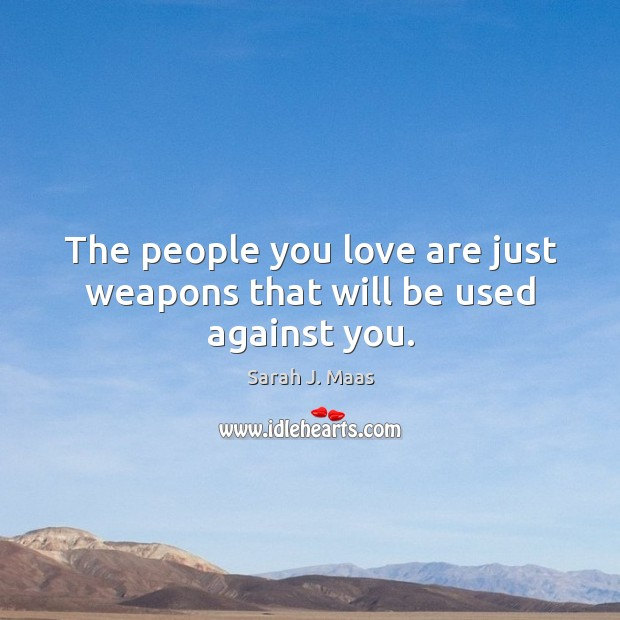 The people you love are just weapons that will be used against you. Sarah J. Maas Picture Quote