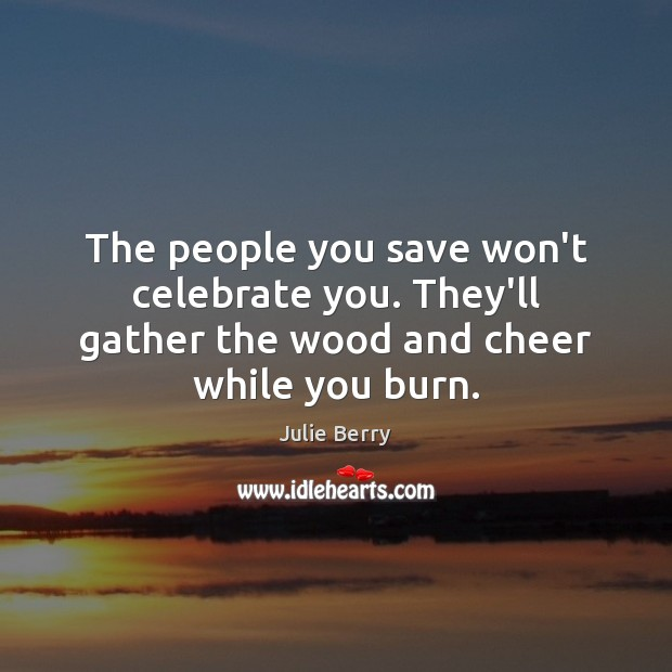 The people you save won't celebrate you. They'll gather the wood and cheer while you burn. Image