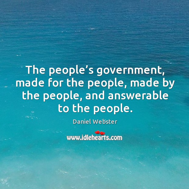 The people's government, made for the people, made by the people, and answerable to the people. Image