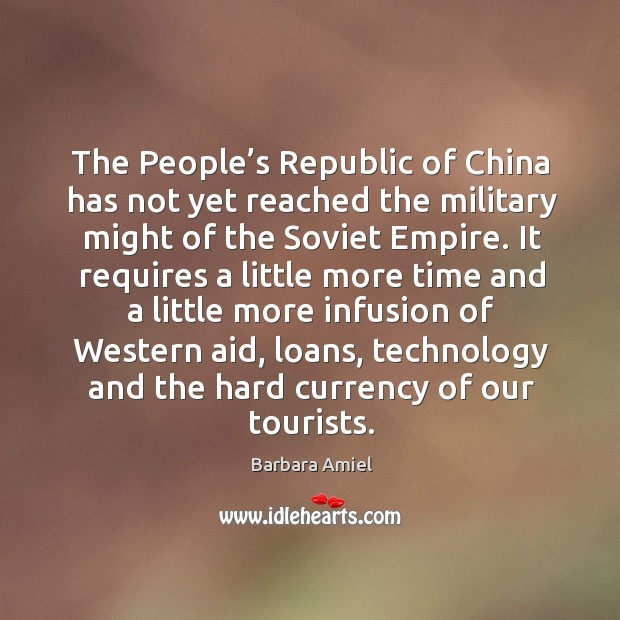 The people's republic of china has not yet reached the military might of the soviet empire. Barbara Amiel Picture Quote