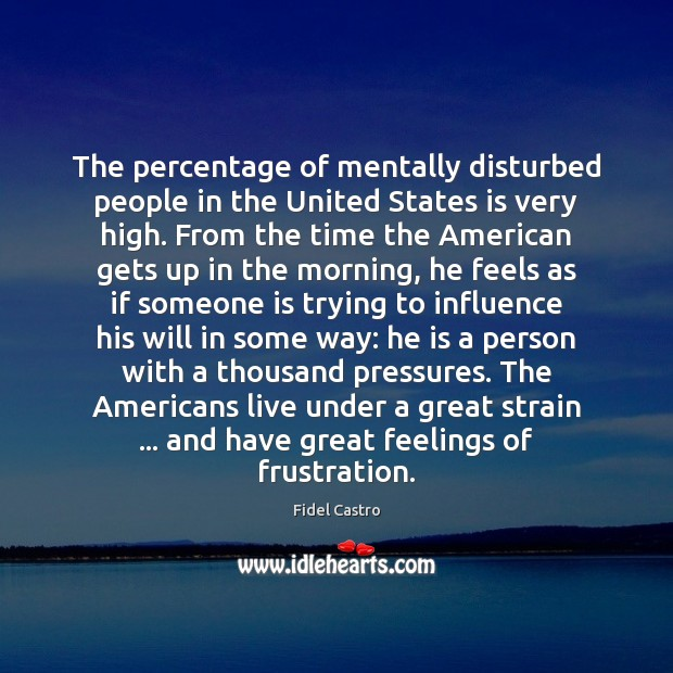 The percentage of mentally disturbed people in the United States is very Fidel Castro Picture Quote