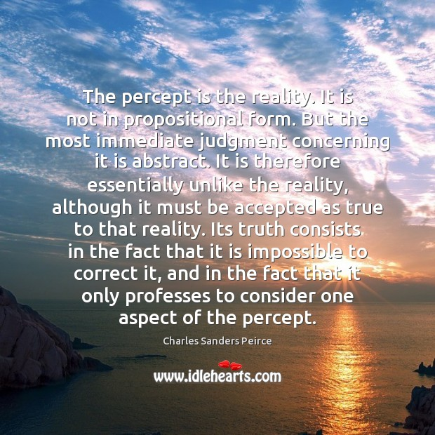 The percept is the reality. It is not in propositional form. But Charles Sanders Peirce Picture Quote