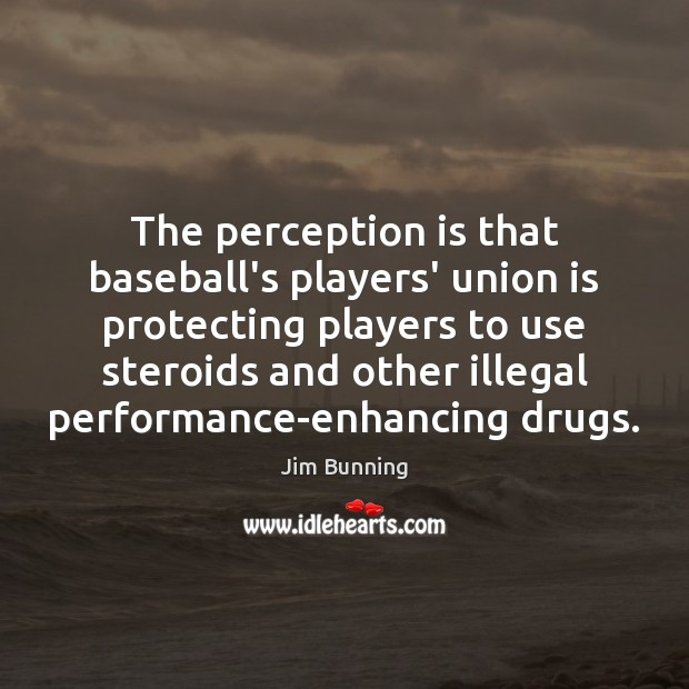 The perception is that baseball's players' union is protecting players to use Perception Quotes Image