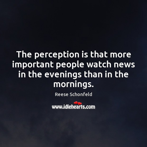 The perception is that more important people watch news in the evenings Perception Quotes Image