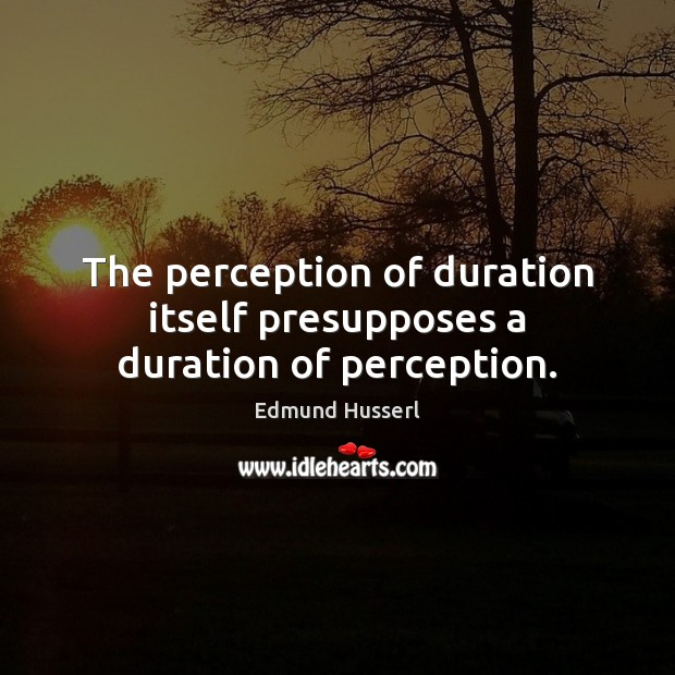 The perception of duration itself presupposes a duration of perception. Edmund Husserl Picture Quote