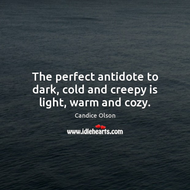 The perfect antidote to dark, cold and creepy is light, warm and cozy. Image