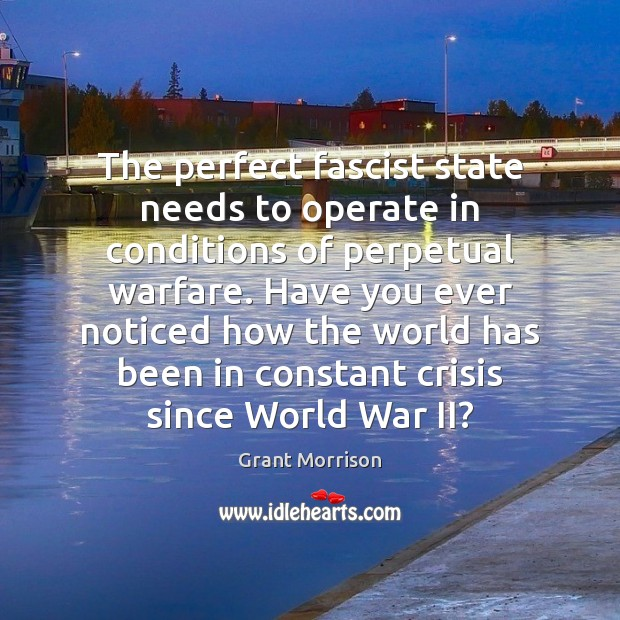 The perfect fascist state needs to operate in conditions of perpetual warfare. Grant Morrison Picture Quote