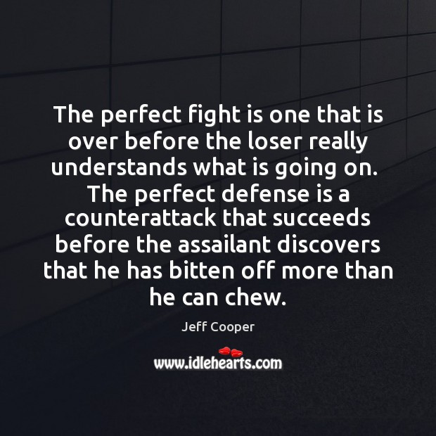 The perfect fight is one that is over before the loser really Jeff Cooper Picture Quote