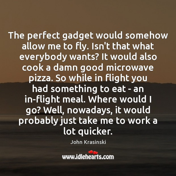 The perfect gadget would somehow allow me to fly. Isn't that what Image