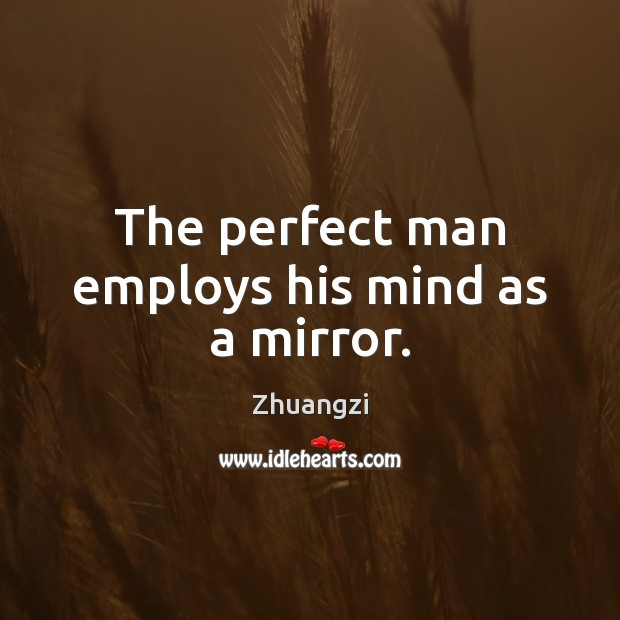 The perfect man employs his mind as a mirror. Zhuangzi Picture Quote