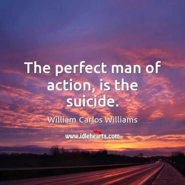 The perfect man of action, is the suicide. William Carlos Williams Picture Quote