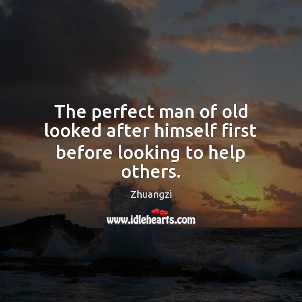 The perfect man of old looked after himself first before looking to help others. Zhuangzi Picture Quote