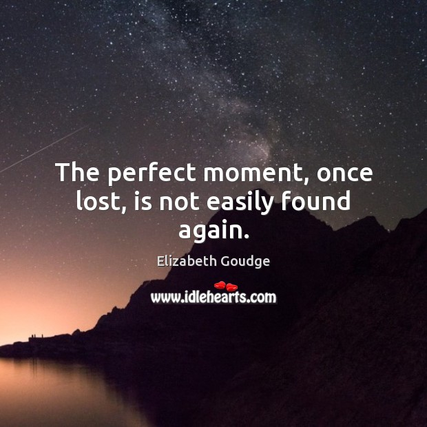 The perfect moment, once lost, is not easily found again. Elizabeth Goudge Picture Quote