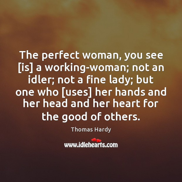 The perfect woman, you see [is] a working-woman; not an idler; not Thomas Hardy Picture Quote
