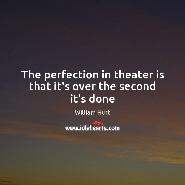 The perfection in theater is that it's over the second it's done William Hurt Picture Quote