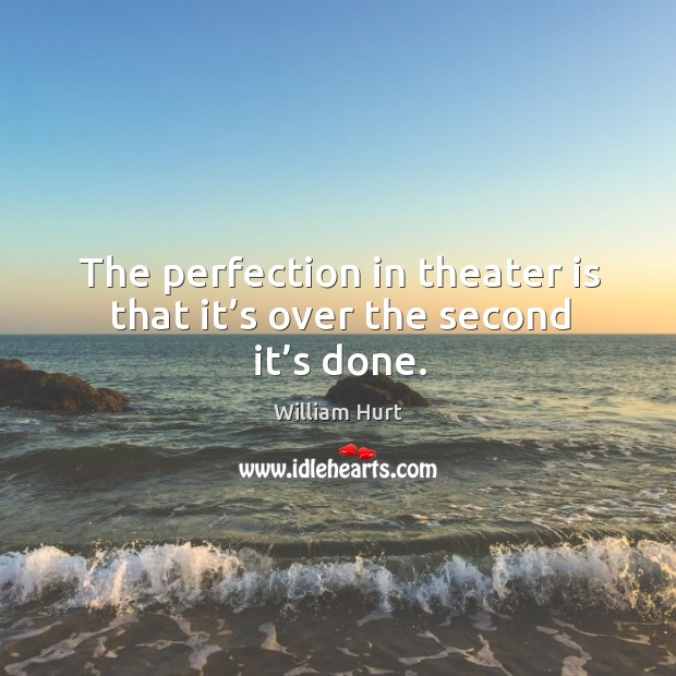 The perfection in theater is that it's over the second it's done. William Hurt Picture Quote