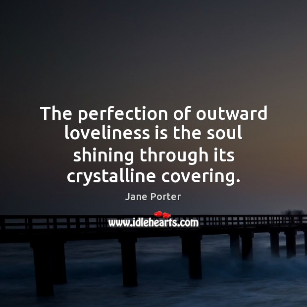 The perfection of outward loveliness is the soul shining through its crystalline covering. Jane Porter Picture Quote