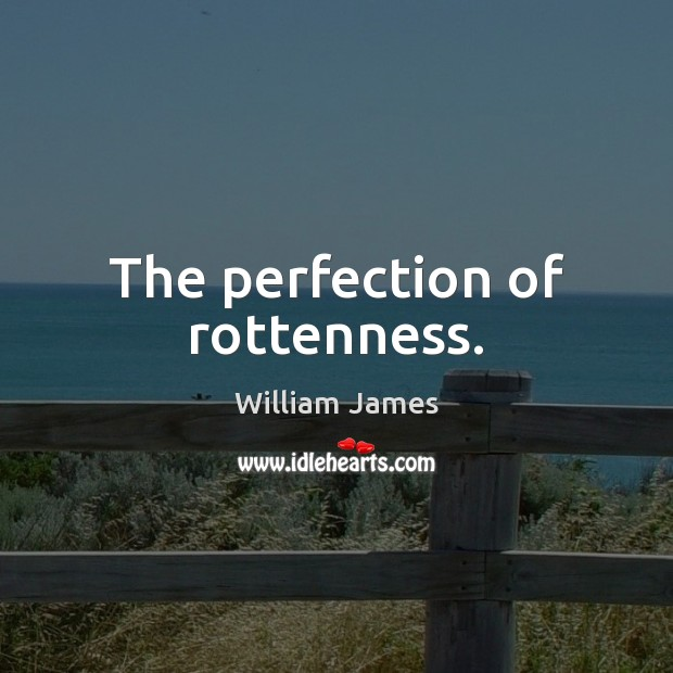 The perfection of rottenness. William James Picture Quote