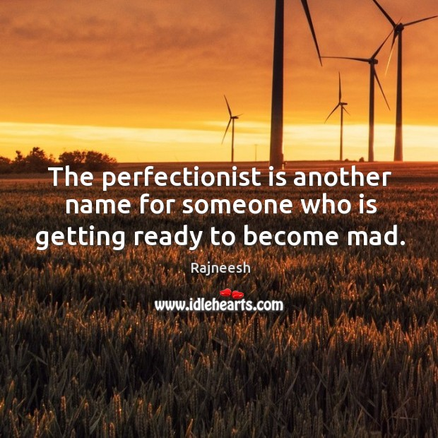The perfectionist is another name for someone who is getting ready to become mad. Image