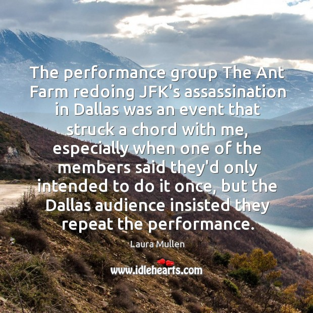 The performance group The Ant Farm redoing JFK's assassination in Dallas was Laura Mullen Picture Quote