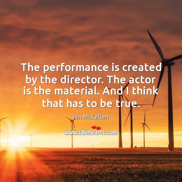 The performance is created by the director. The actor is the material. Ian McKellen Picture Quote