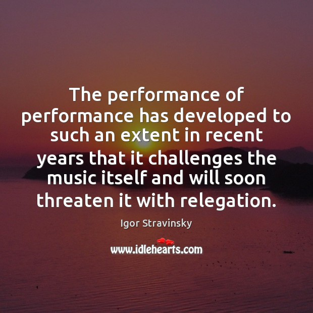 The performance of performance has developed to such an extent in recent Igor Stravinsky Picture Quote
