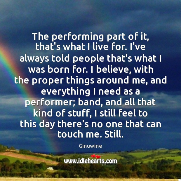 The performing part of it, that's what I live for. I've always Image