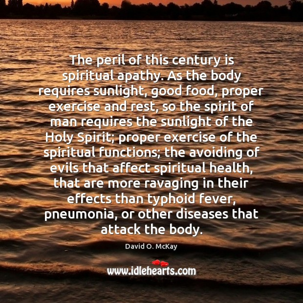 The peril of this century is spiritual apathy. As the body requires David O. McKay Picture Quote