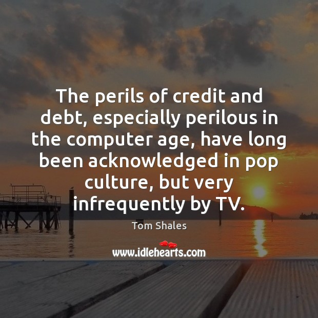 The perils of credit and debt, especially perilous in the computer age, Tom Shales Picture Quote