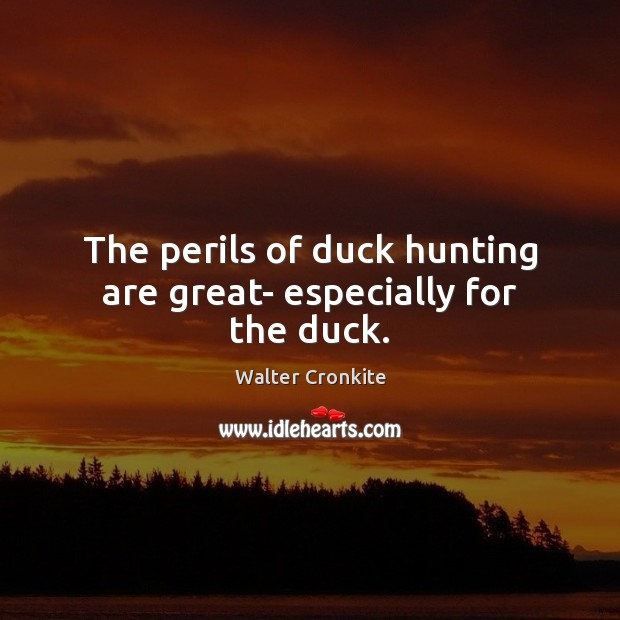 The perils of duck hunting are great- especially for the duck. Walter Cronkite Picture Quote