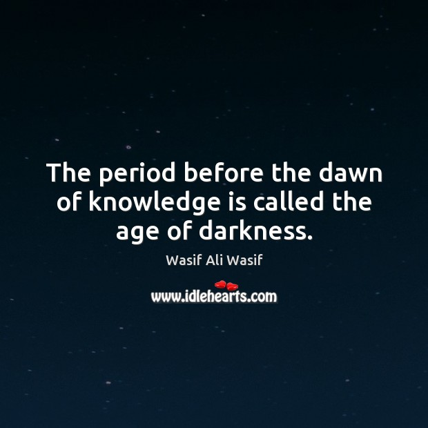 The period before the dawn of knowledge is called the age of darkness. Image
