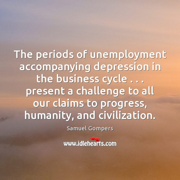 The periods of unemployment accompanying depression in the business cycle . . . present a Samuel Gompers Picture Quote