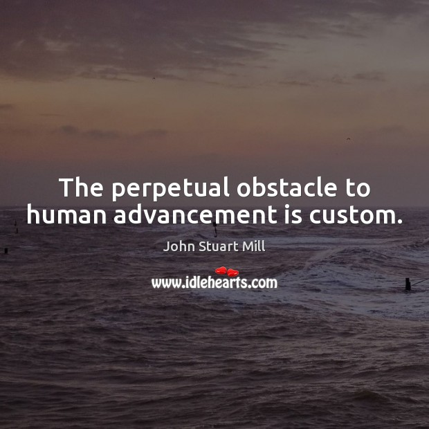 Image about The perpetual obstacle to human advancement is custom.