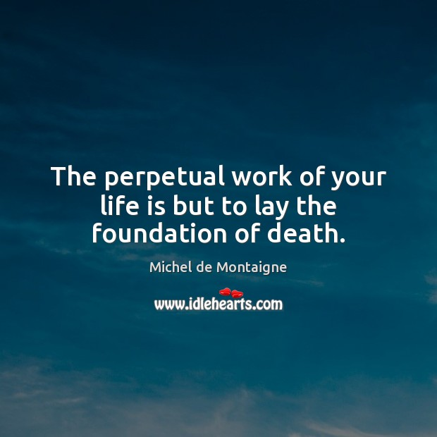 The perpetual work of your life is but to lay the foundation of death. Image