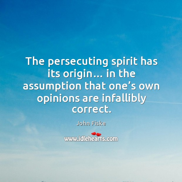 The persecuting spirit has its origin… in the assumption that one's own opinions are infallibly correct. Image