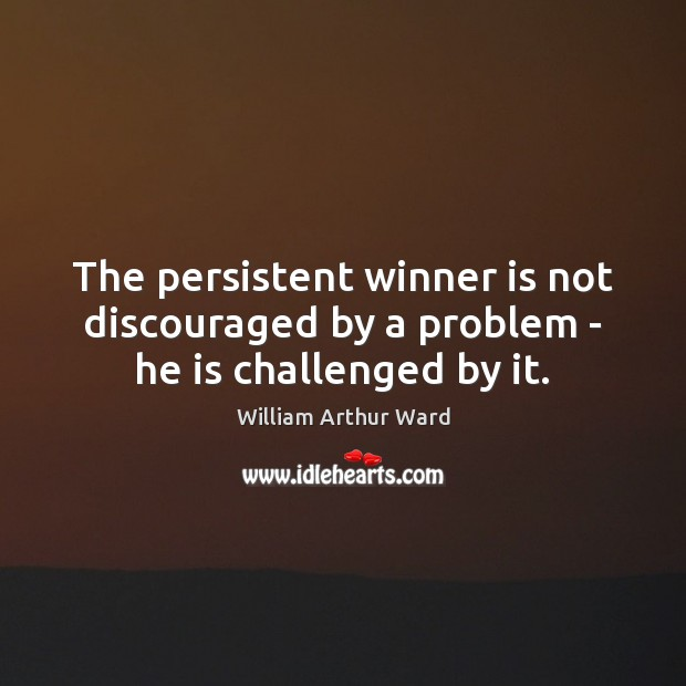 Image, The persistent winner is not discouraged by a problem – he is challenged by it.