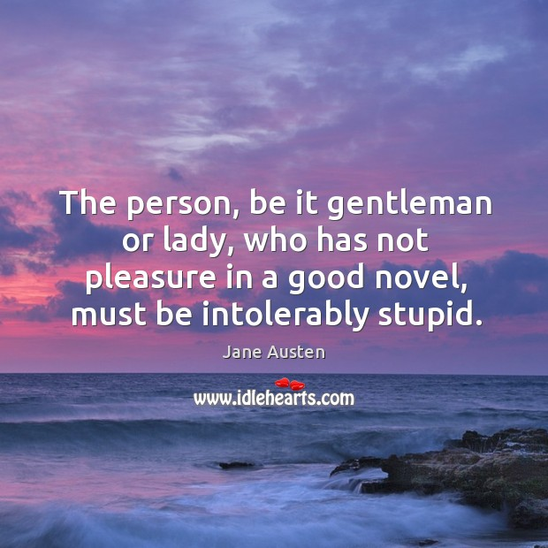 Image, The person, be it gentleman or lady, who has not pleasure in a good novel, must be intolerably stupid.