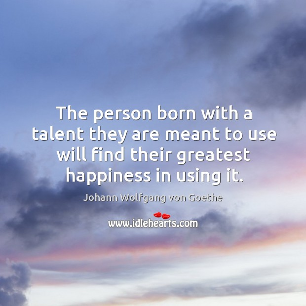 The person born with a talent they are meant to use will find their greatest happiness in using it. Image