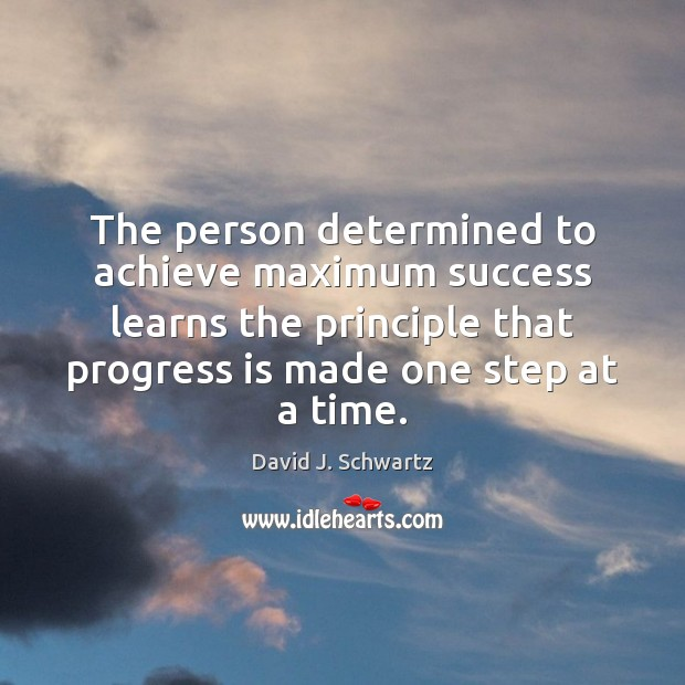 The person determined to achieve maximum success learns the principle that progress David J. Schwartz Picture Quote