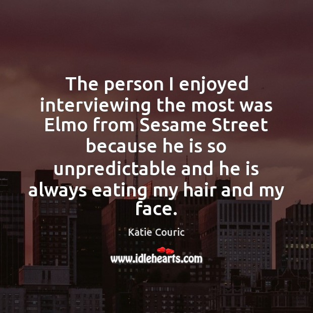 The person I enjoyed interviewing the most was Elmo from Sesame Street Katie Couric Picture Quote