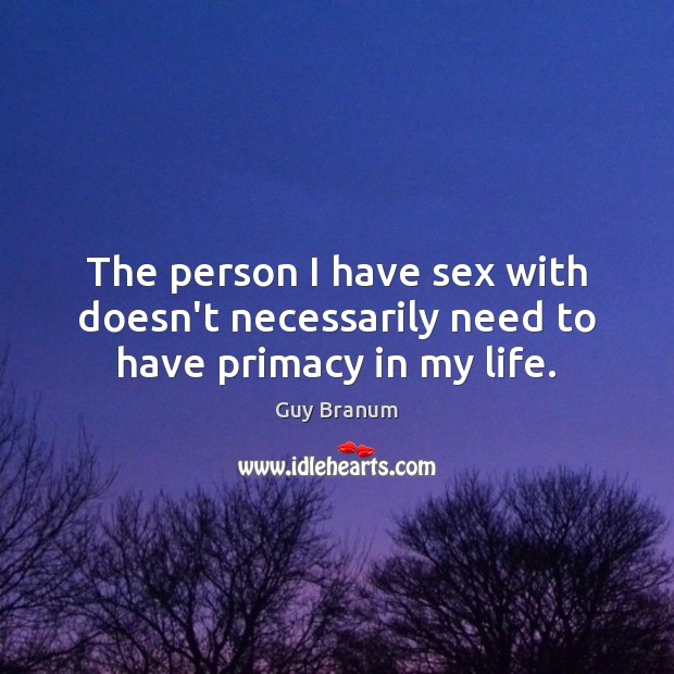 The person I have sex with doesn't necessarily need to have primacy in my life. Image