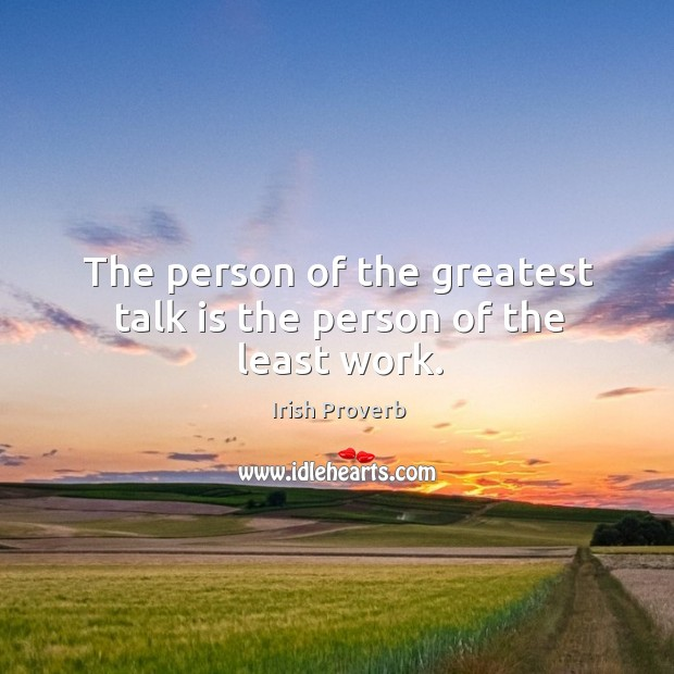 Image, The person of the greatest talk is the person of the least work.